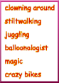 clowning, stiltwalking, juggling,balloon modelling, magic, crazy bikes